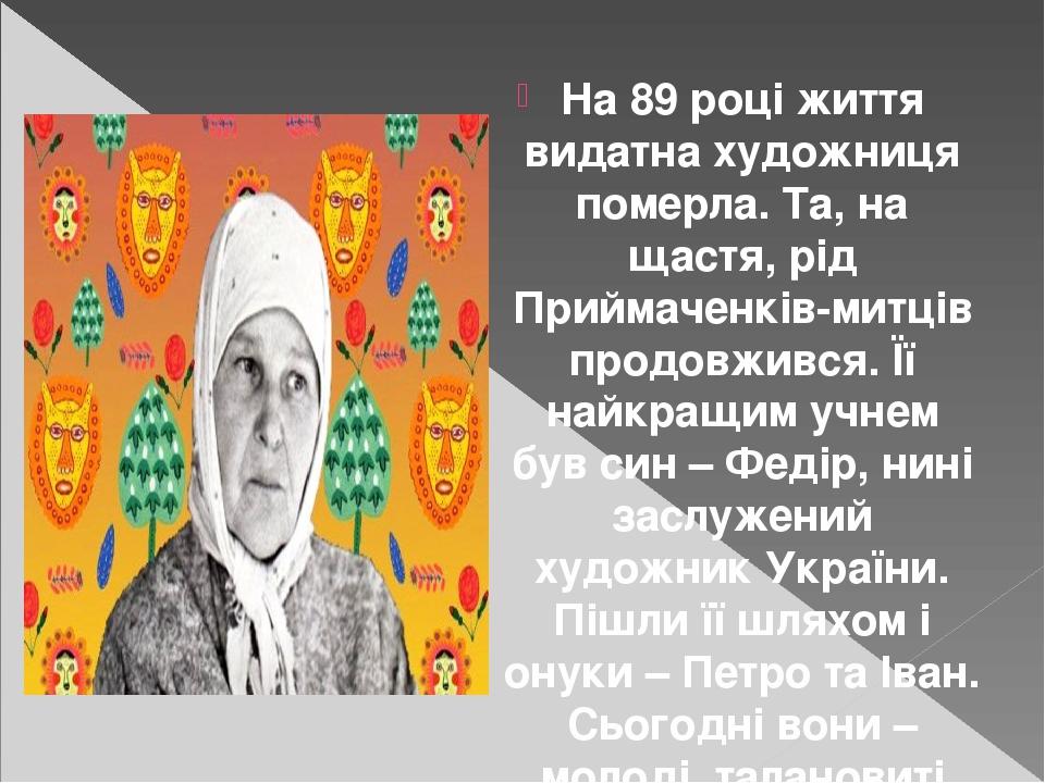 На 89 році життя видатна художниця померла. Та, на щастя, рід Приймаченків-митців продовжився. Її найкращим учнем був син – Федір, нині заслужений ...