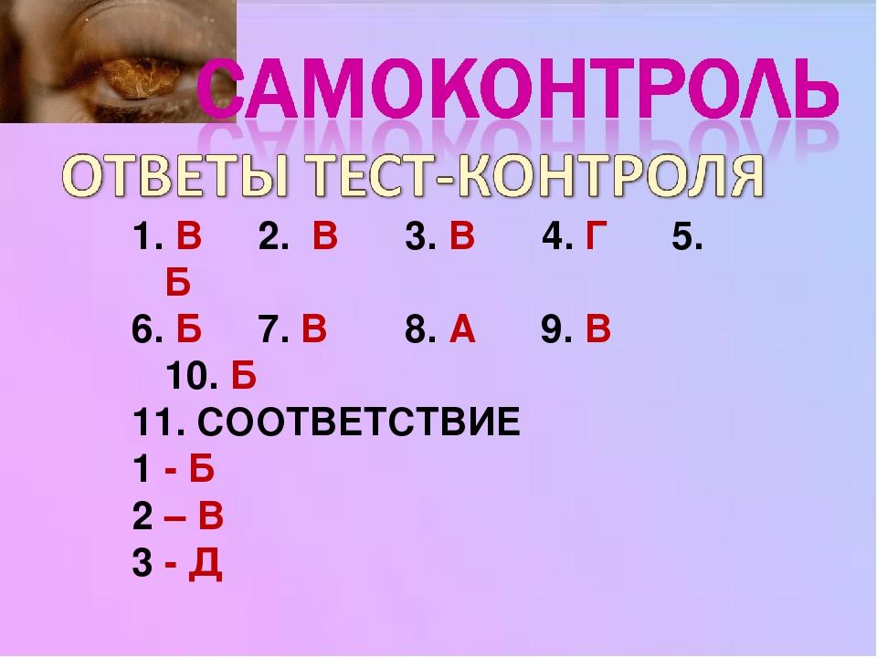 1. В 2. В 3. В 4. Г 5. Б 6. Б 7. В 8. А 9. В 10. Б 11. СООТВЕТСТВИЕ 1 - Б 2 – В 3 - Д