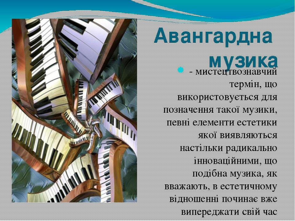 Авангардна музика - мистецтвознавчий термін, що використовується для позначення такоїмузики, певні елементи естетики якої виявляються настільки р...