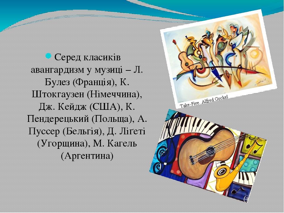 Серед класиків авангардизм у музиці – Л. Булез (Франція), К. Штокгаузен (Німеччина), Дж. Кейдж (США), К. Пендерецький (Польща), А. Пуссер (Бельгія)...