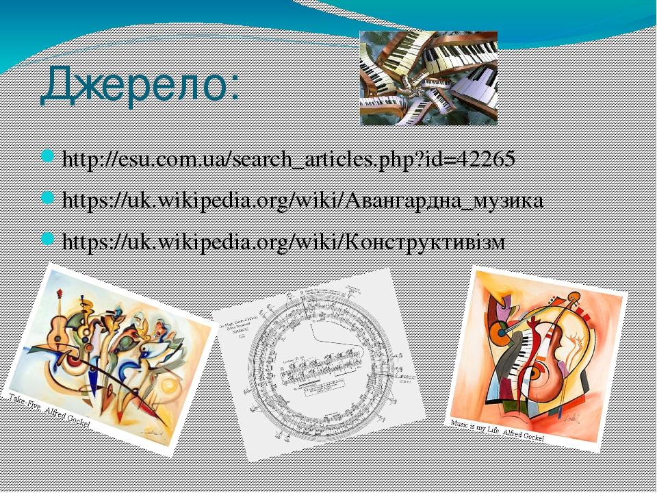 Джерело: http://esu.com.ua/search_articles.php?id=42265 https://uk.wikipedia.org/wiki/Авангардна_музика https://uk.wikipedia.org/wiki/Конструктивізм