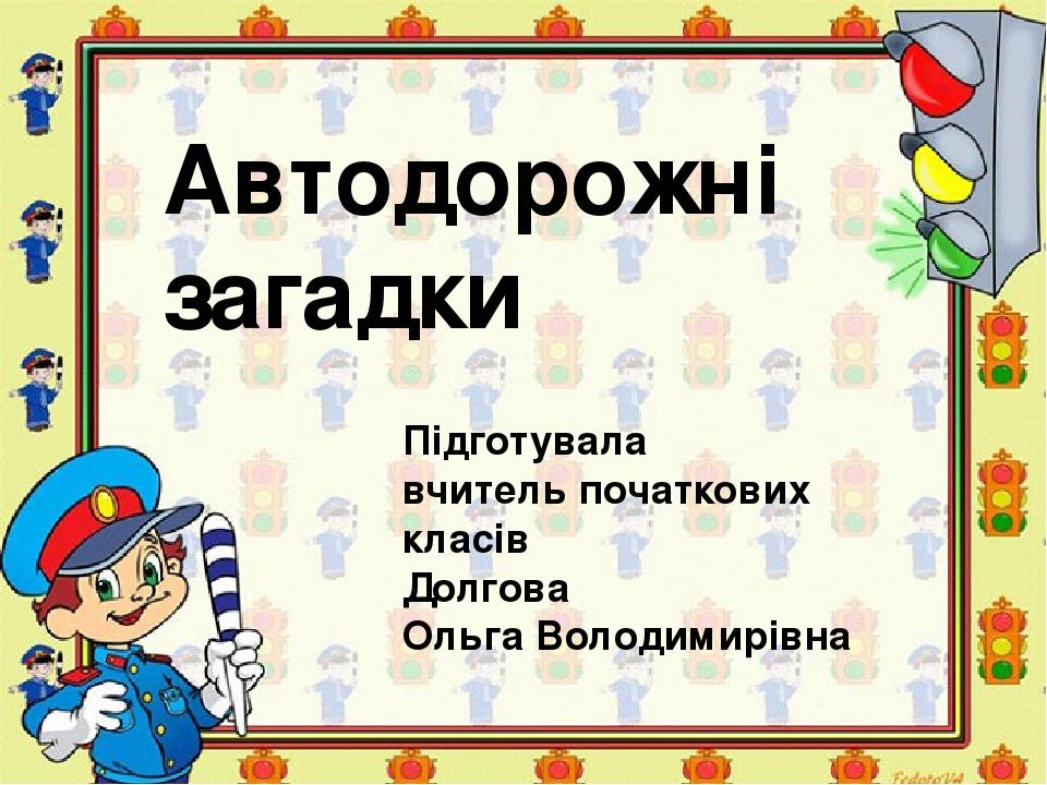 Автодорожні загадки Підготувала вчитель початкових класів Долгова Ольга Володимирівна