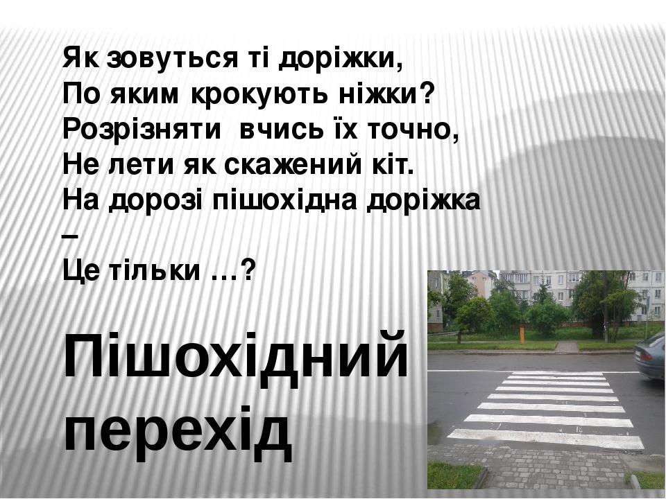 Як зовуться ті доріжки, По яким крокують ніжки? Розрізняти вчись їх точно, Не лети як скажений кіт. На дорозі пішохідна доріжка – Це тільки …? Пішо...