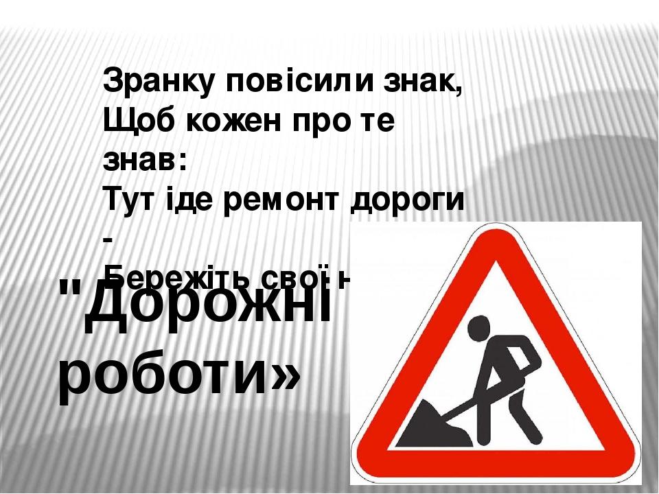 """Зранку повісили знак, Щоб кожен про те знав: Тут іде ремонт дороги - Бережіть свої ноги! """"Дорожні роботи»"""