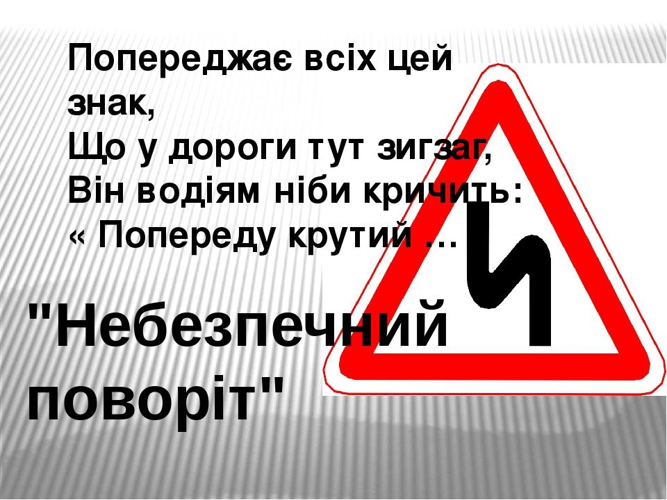 """Попереджає всіх цей знак, Що у дороги тут зигзаг, Він водіям ніби кричить: « Попереду крутий … """"Небезпечний поворіт"""""""