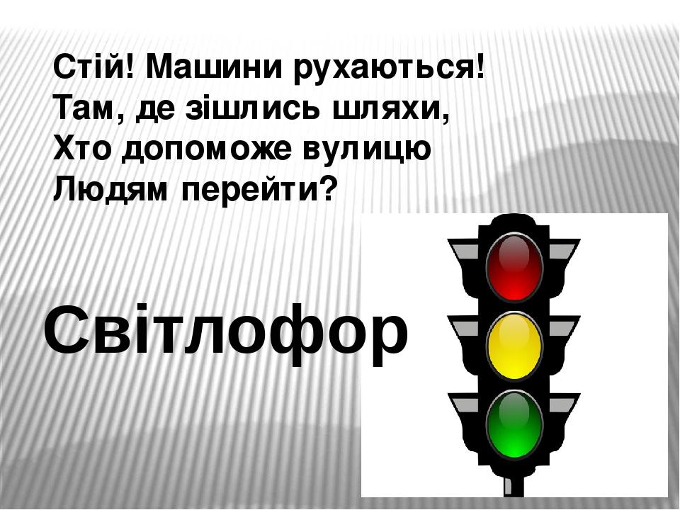 Стій! Машини рухаються! Там, де зішлись шляхи, Хто допоможе вулицю Людям перейти? Світлофор