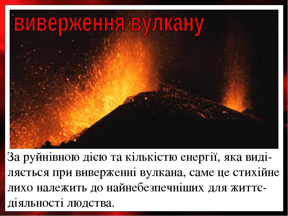 За руйнівною дією та кількістю енергії, яка виді-ляється при виверженні вулкана, саме це стихійне лихо належить до найнебезпечніших для життє-діяль...