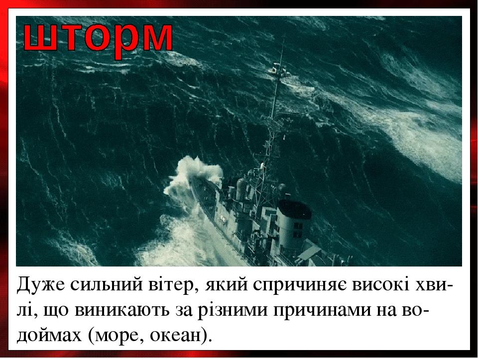 Дуже сильний вітер, який спричиняє високі хви-лі, що виникають за різними причинами на во-доймах (море, океан).