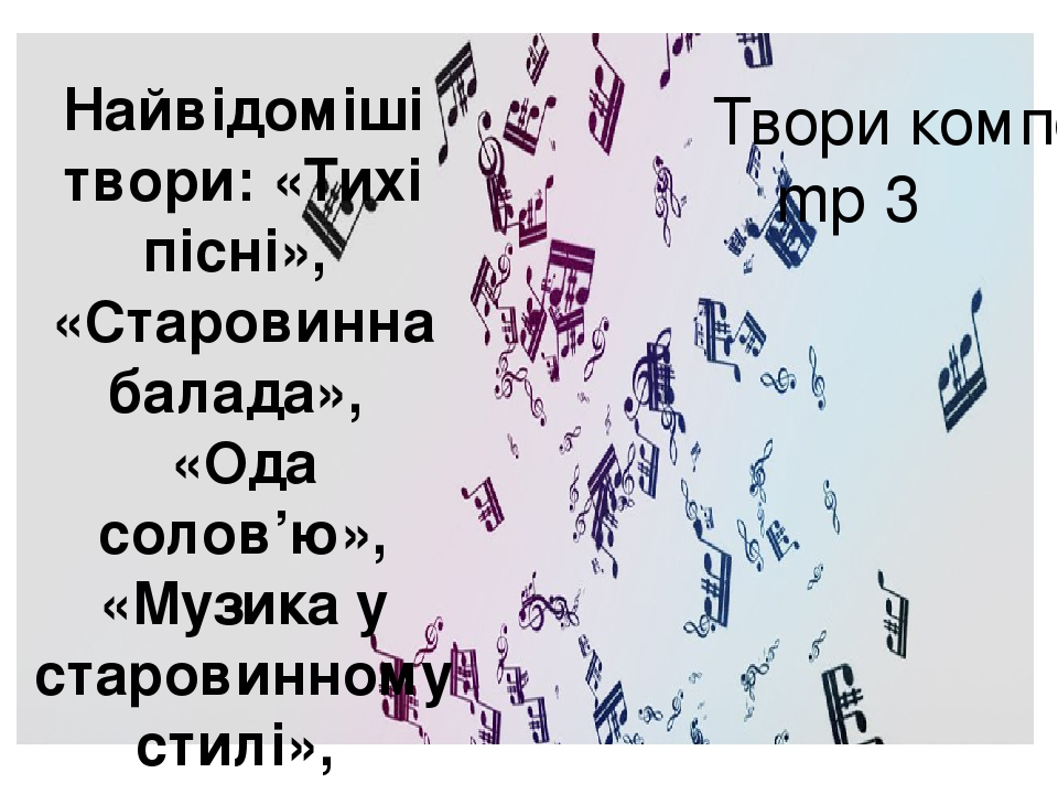 Твори композитора mp 3 Найвідоміші твори: «Тихі пісні», «Старовинна балада», «Ода солов'ю», «Музика у старовинному стилі»,