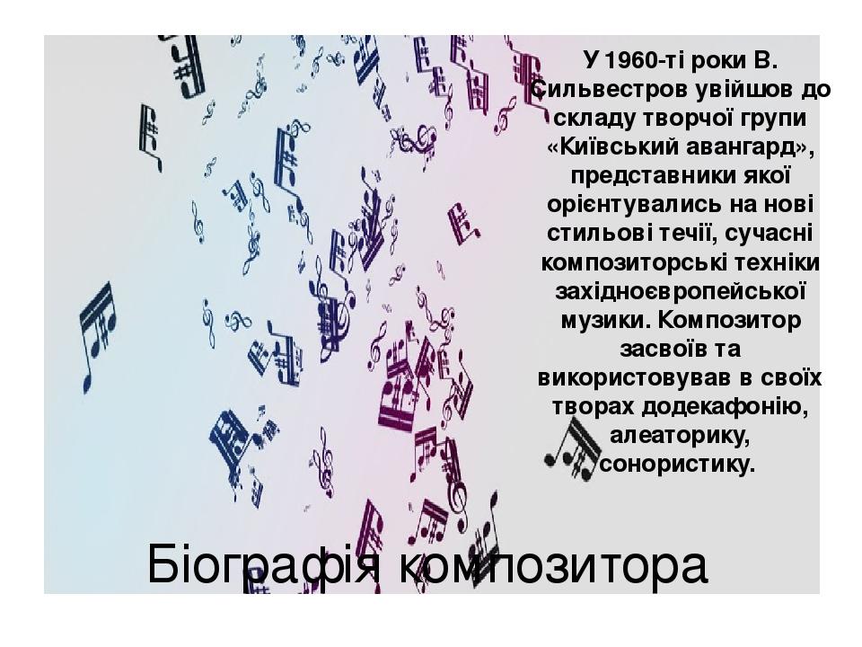 Біографія композитора У 1960-ті роки В. Сильвестров увійшов до складу творчої групи «Київський авангард», представники якої орієнтувались на нові с...