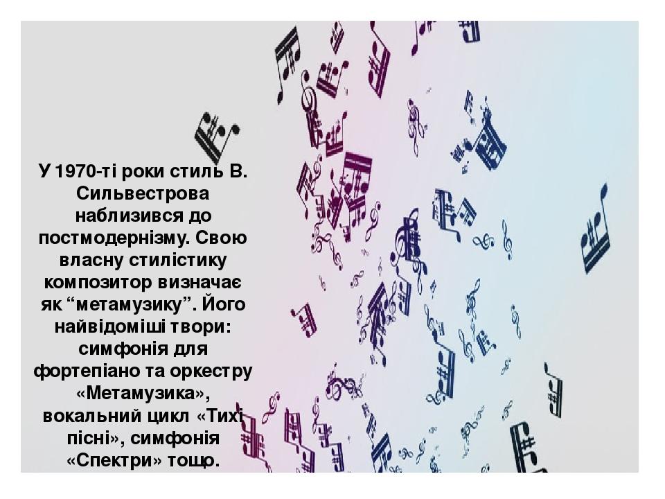 """У 1970-ті роки стиль В. Сильвестрова наблизився до постмодернізму. Свою власну стилістику композитор визначає як """"метамузику"""". Його найвідоміші тво..."""