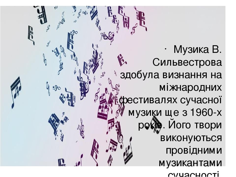 Музика В. Сильвестрова здобула визнання на міжнародних фестивалях сучасної музики ще з 1960-х років. Його твори виконуються провідними музикантами ...