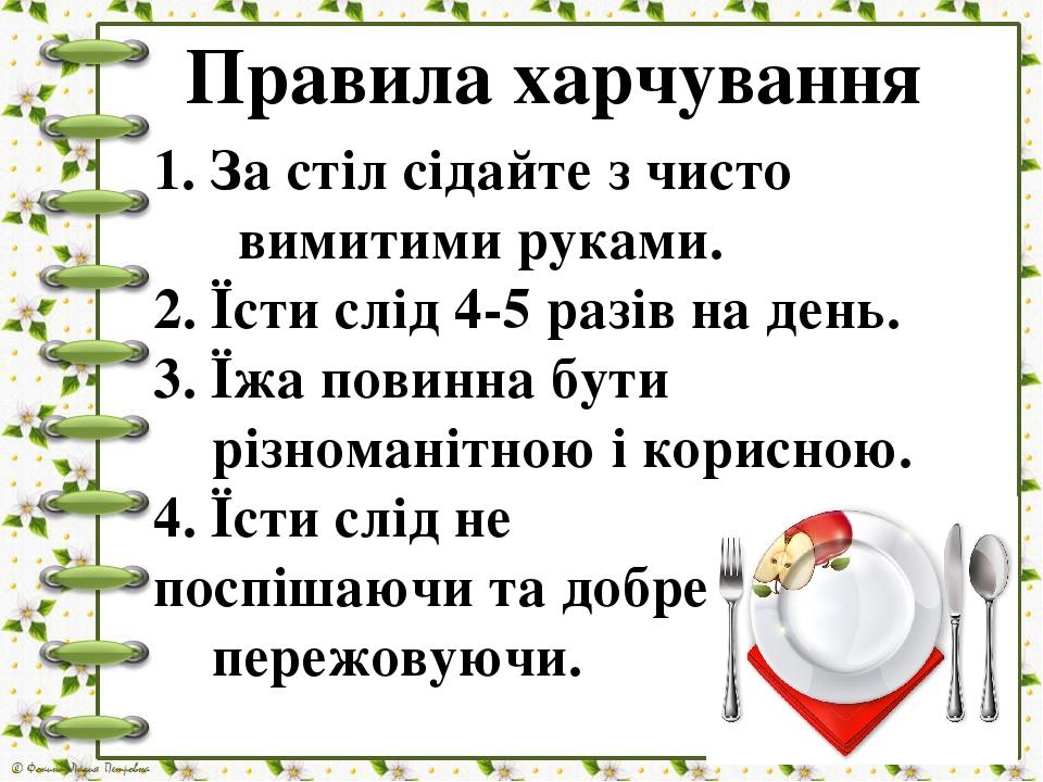 Правила харчування 1. За стіл сідайте з чисто вимитими руками. 2. Їсти слід 4-5 разів на день. 3. Їжа повинна бути різноманітною і корисною. 4. Їст...