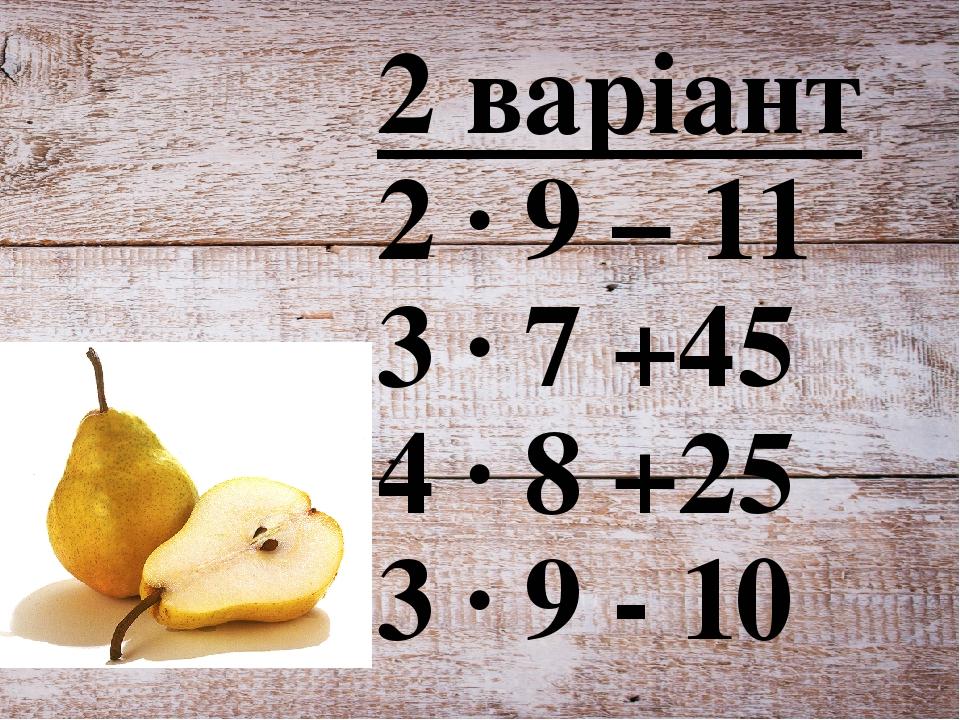 2 варіант 2 ∙ 9 – 11 3 ∙ 7 +45 4 ∙ 8 +25 3 ∙ 9 - 10