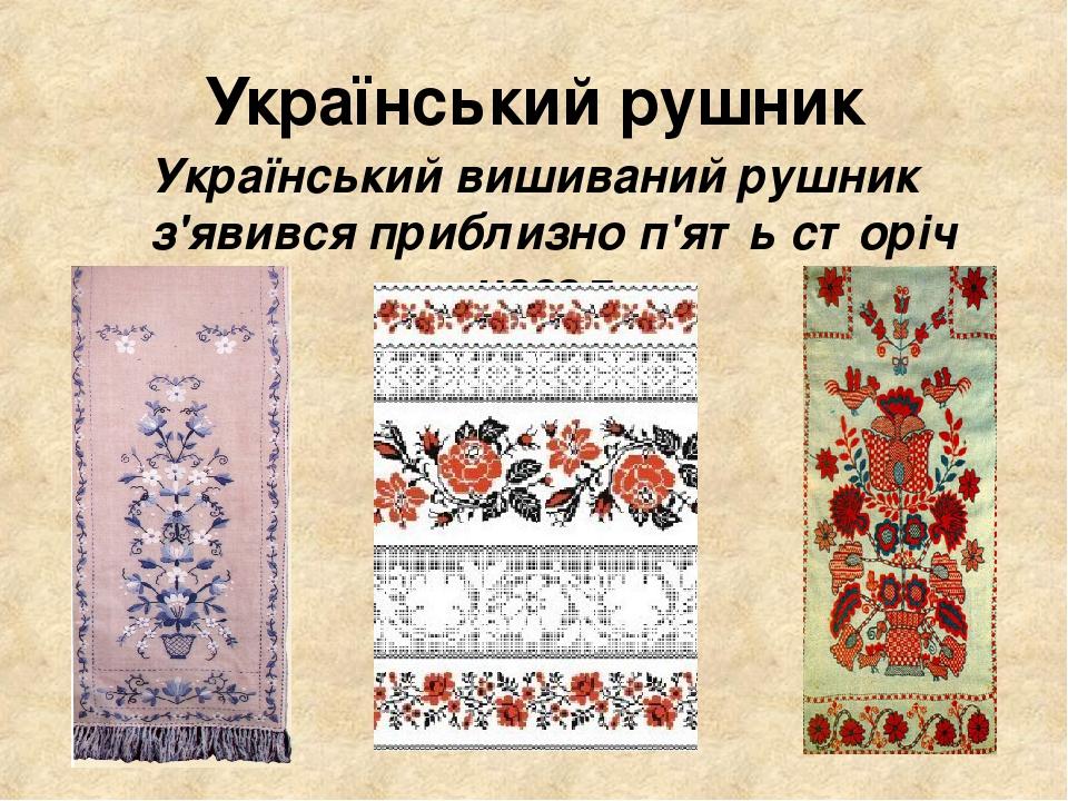 Український рушник Український вишиваний рушник з'явився приблизно п'ять сторіч назад.