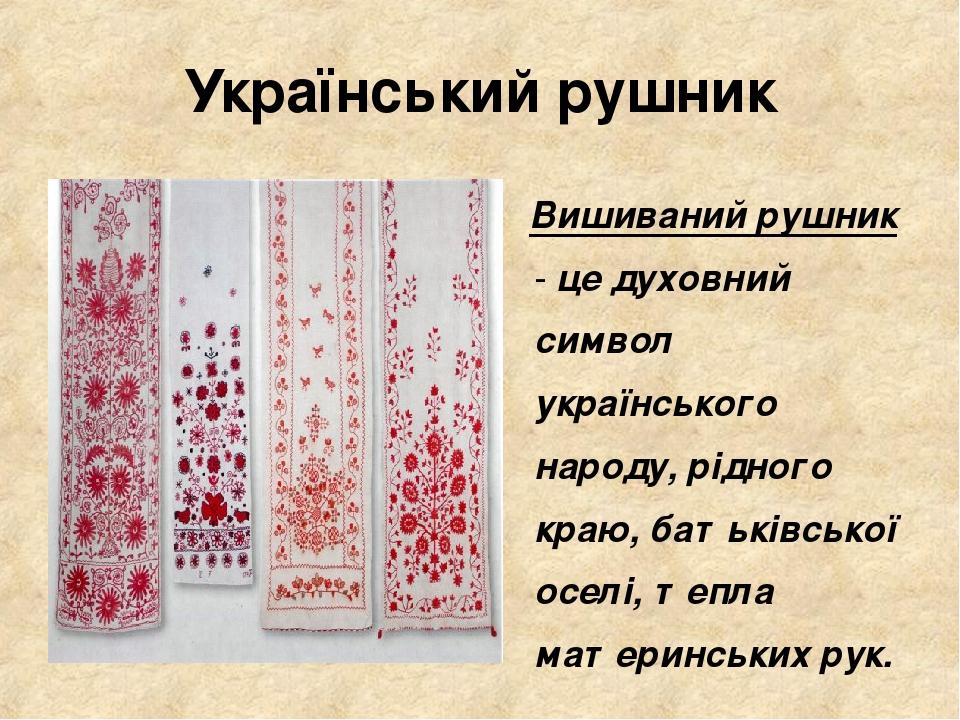 Український рушник Вишиваний рушник - це духовний символ українського народу, рідного краю, батьківської оселі, тепла материнських рук.