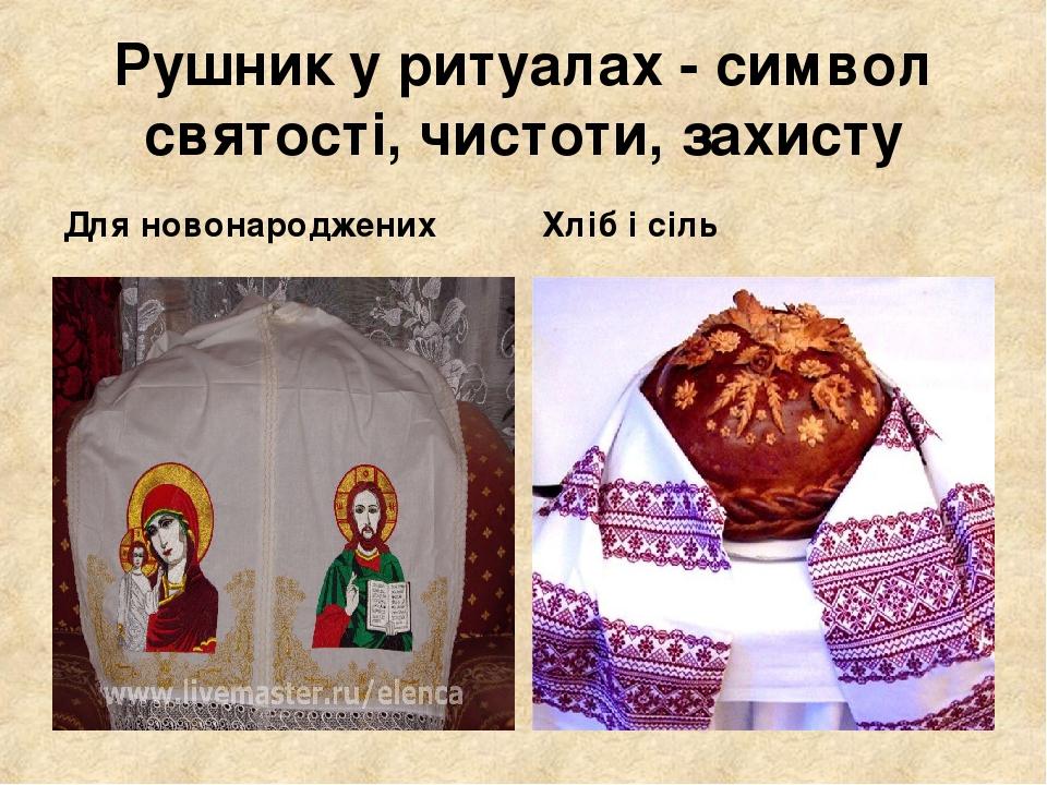 Рушник у ритуалах - символ святості, чистоти, захисту Для новонароджених Хліб і сіль