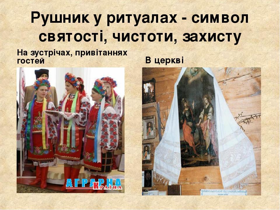 Рушник у ритуалах - символ святості, чистоти, захисту На зустрічах, привітаннях гостей В церкві