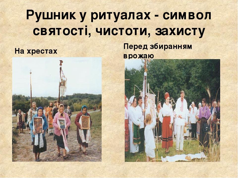 Рушник у ритуалах - символ святості, чистоти, захисту На хрестах Перед збиранням врожаю