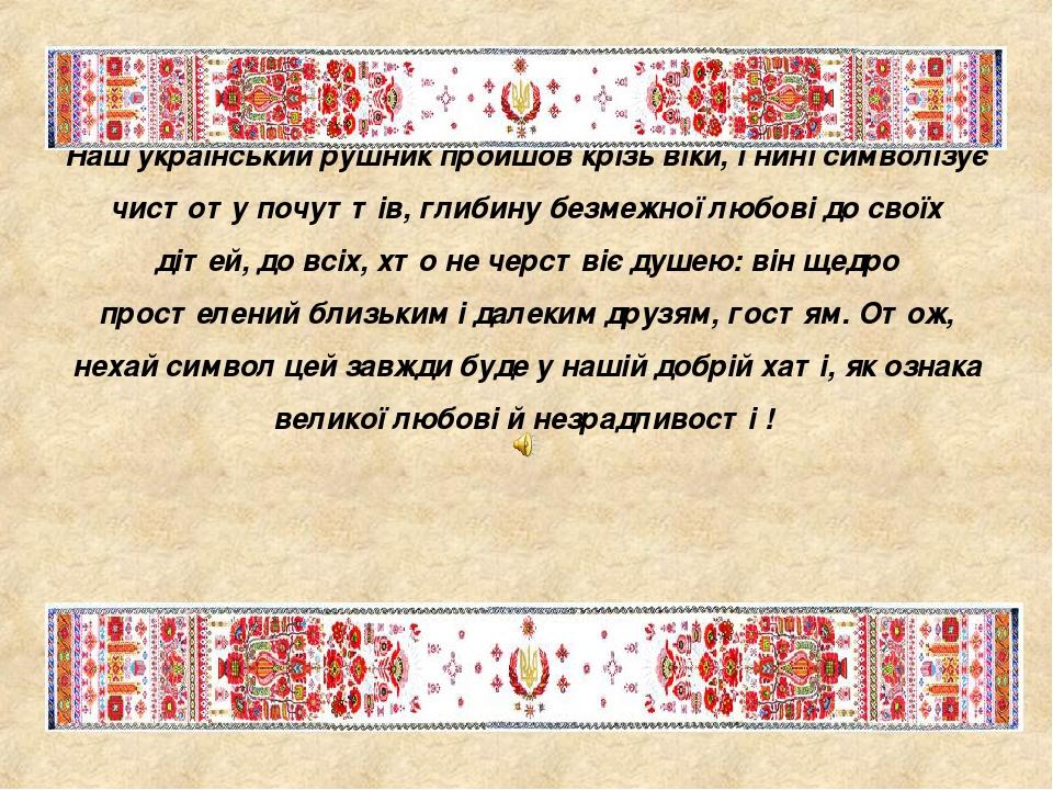 Наш український рушник пройшов крізь віки, і нині символізує чистоту почуттів, глибину безмежної любові до своїх дітей, до всіх, хто не черствіє ду...