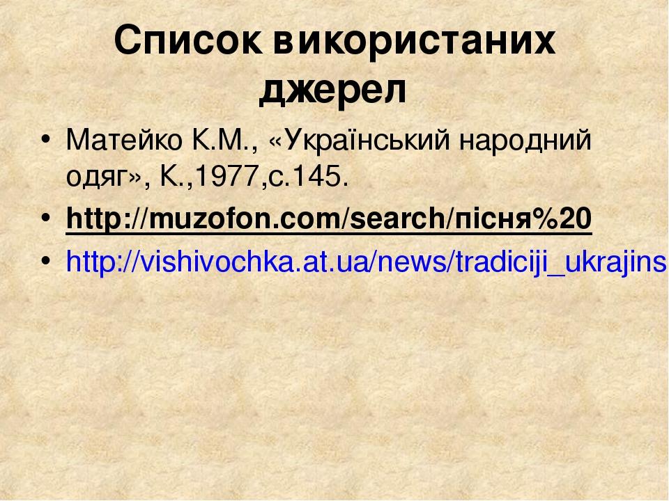 Список використаних джерел Матейко К.М., «Український народний одяг», К.,1977,с.145. http://muzofon.com/search/пісня%20 http://vishivochka.at.ua/ne...