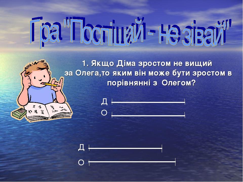Якщо Діма зростом не вищий за Олега,то яким він може бути зростом в порівнянні з Олегом?