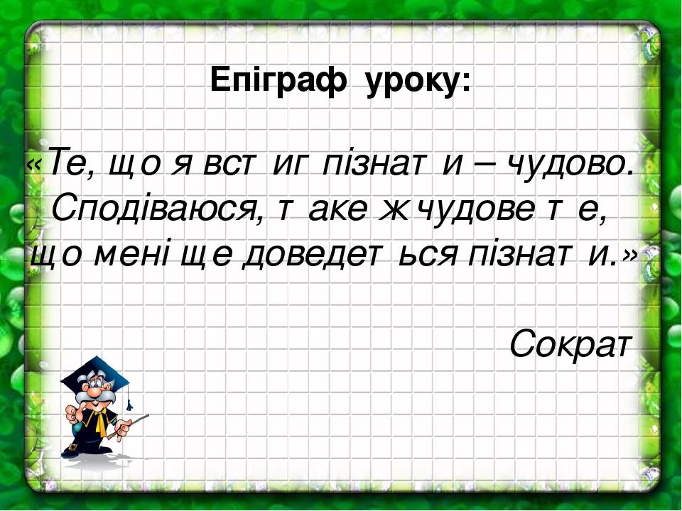 Епіграф уроку: «Те, що я встиг пізнати – чудово. Сподіваюся, таке ж чудове те, що мені ще доведеться пізнати.» Сократ