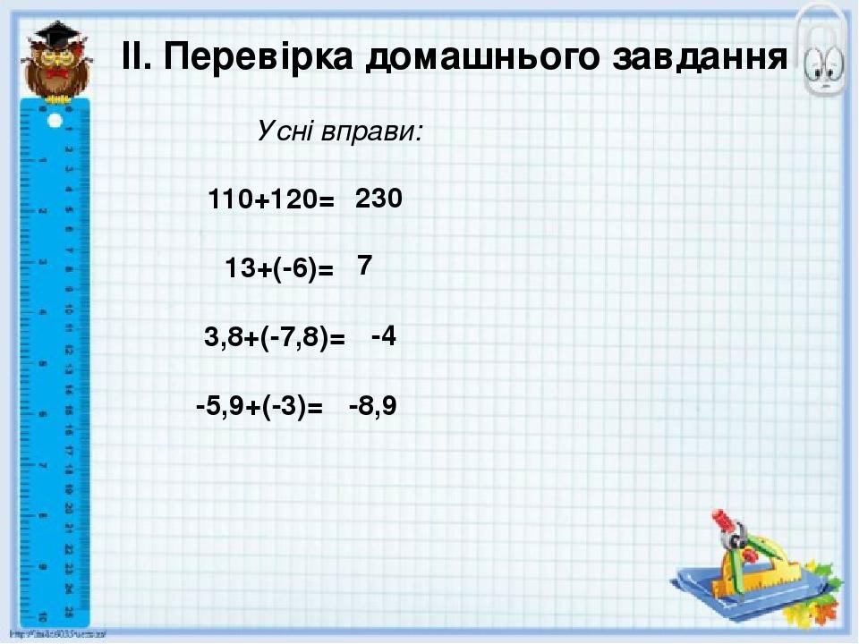 ІI. Перевірка домашнього завдання Усні вправи: 110+120= 13+(-6)= 3,8+(-7,8)= -5,9+(-3)= 230 7 -4 -8,9