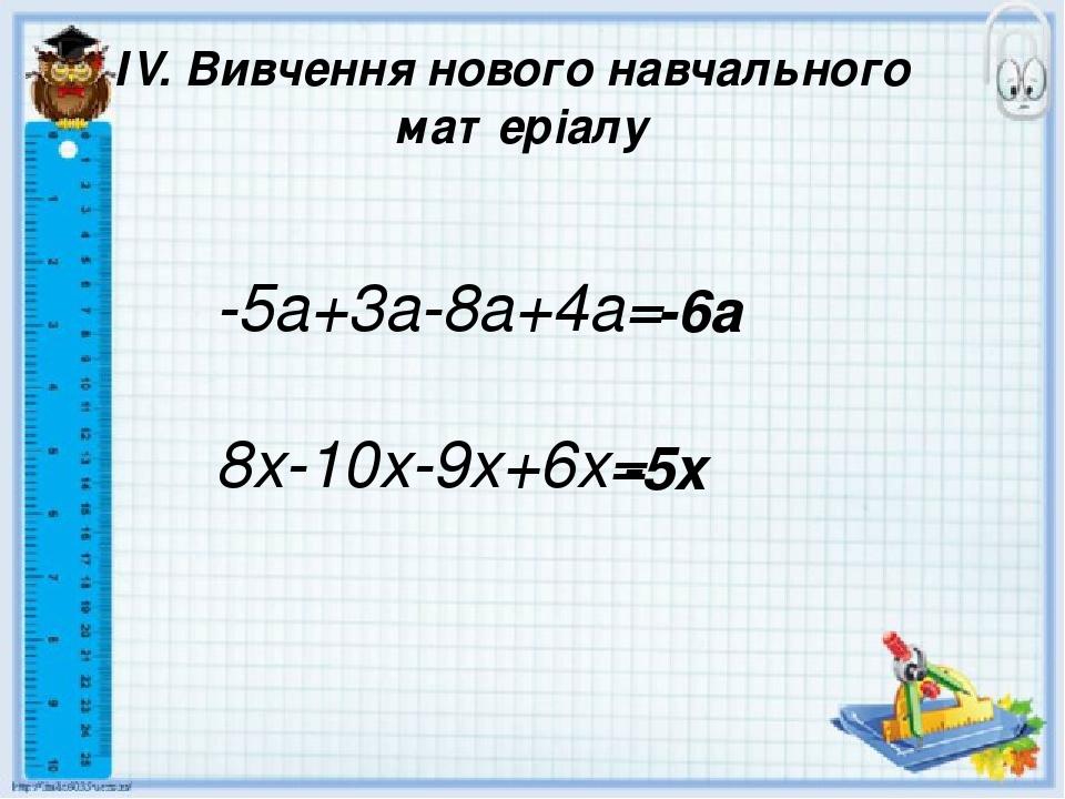ІV. Вивчення нового навчального матеріалу -5a+3a-8a+4a= 8x-10x-9x+6x= -6a -5x