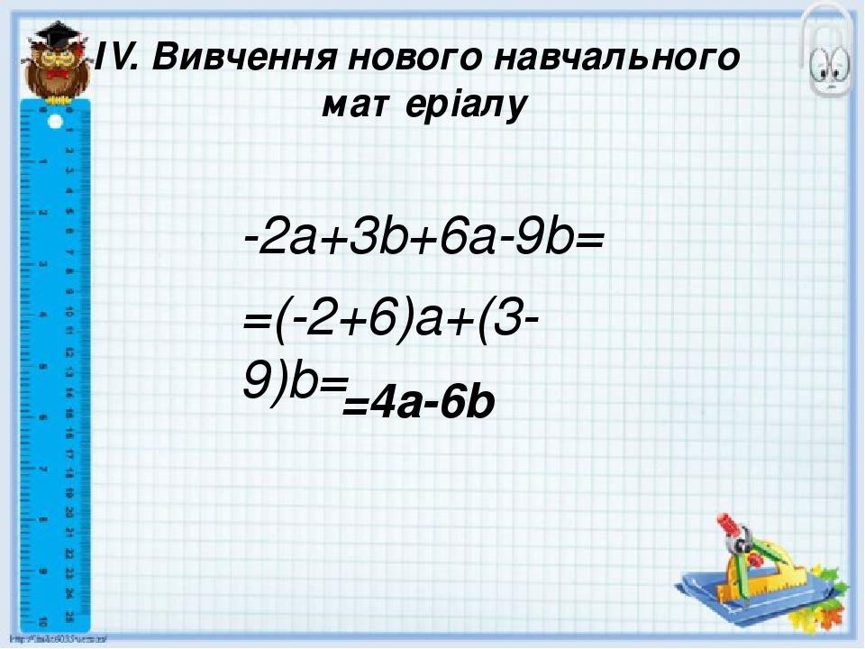 ІV. Вивчення нового навчального матеріалу -2a+3b+6a-9b= =4a-6b =(-2+6)a+(3-9)b=