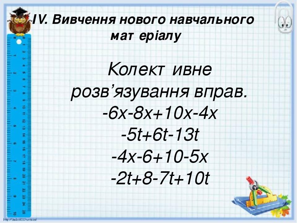 ІV. Вивчення нового навчального матеріалу Колективне розв'язування вправ. -6x-8x+10x-4x -5t+6t-13t -4x-6+10-5x -2t+8-7t+10t