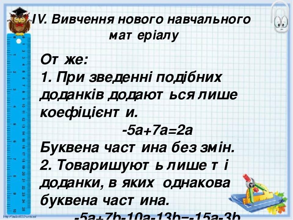 ІV. Вивчення нового навчального матеріалу Отже: 1. При зведенні подібних доданків додаються лише коефіцієнти. -5а+7а=2а Буквена частина без змін. 2...