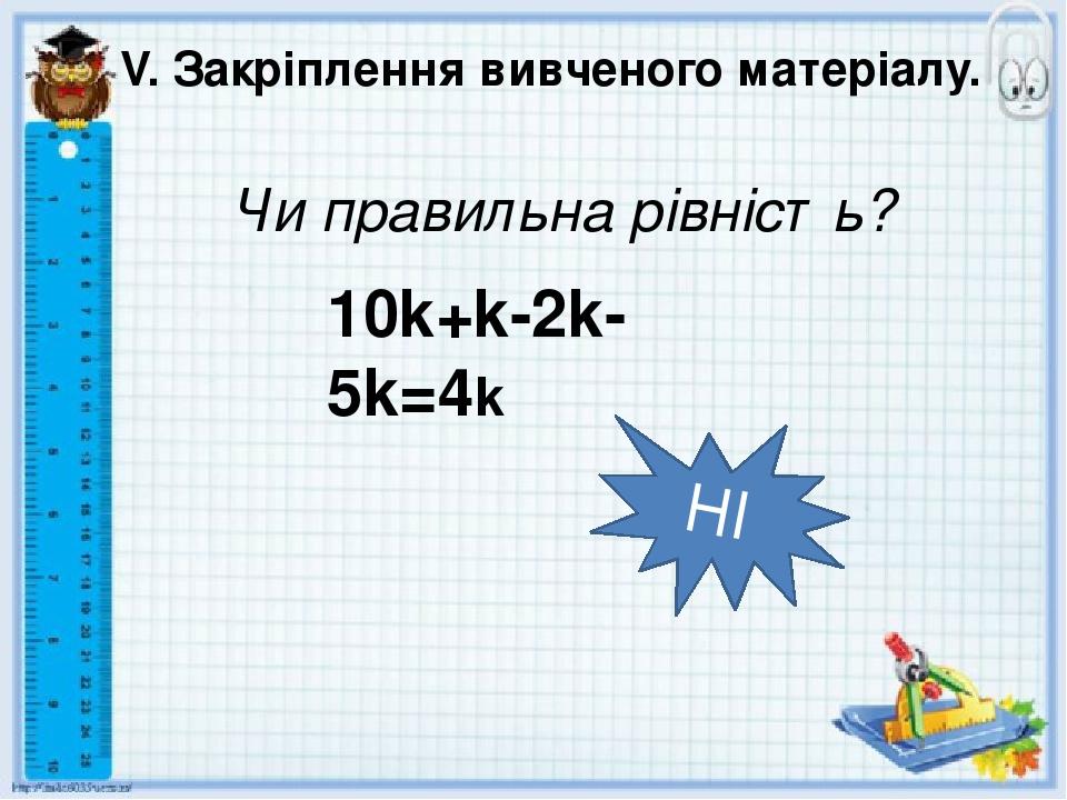 V. Закріплення вивченого матеріалу. Чи правильна рівність? НІ 10k+k-2k-5k=4k