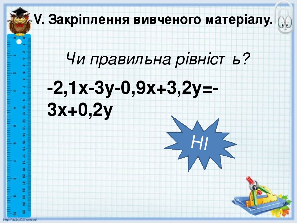 V. Закріплення вивченого матеріалу. Чи правильна рівність? НІ -2,1x-3y-0,9x+3,2y=-3x+0,2y