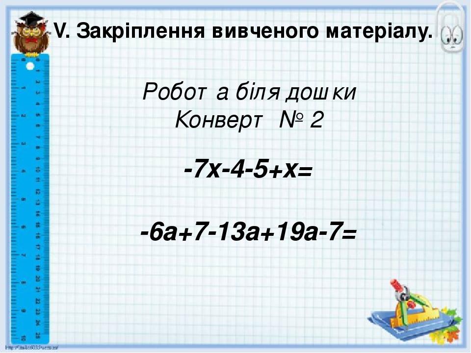 V. Закріплення вивченого матеріалу. Робота біля дошки Конверт № 2 -7x-4-5+x= -6a+7-13a+19a-7=