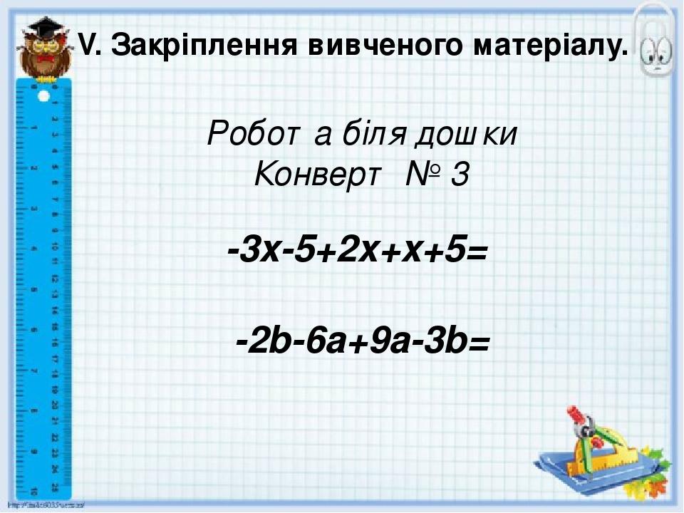 V. Закріплення вивченого матеріалу. Робота біля дошки Конверт № 3 -3x-5+2x+x+5= -2b-6a+9a-3b=