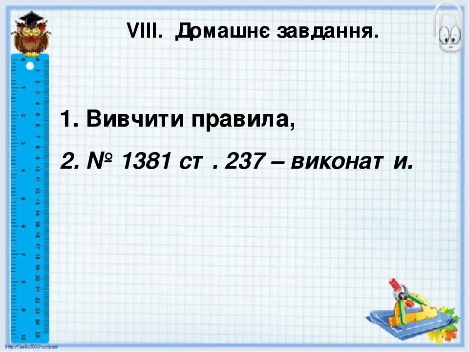 VІІІ. Домашнє завдання. 1. Вивчити правила, 2. № 1381 ст. 237 – виконати.