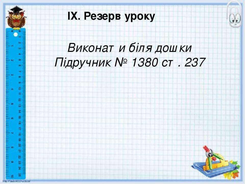 ІХ. Резерв уроку Виконати біля дошки Підручник № 1380 ст. 237