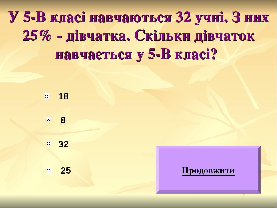 У 5-В класі навчаються 32 учні. З них 25% - дівчатка. Скільки дівчаток навчається у 5-В класі? 18 32 25 8 Продовжити