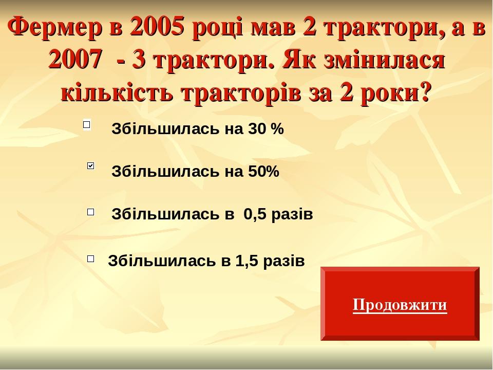 Фермер в 2005 році мав 2 трактори, а в 2007 - 3 трактори. Як змінилася кількість тракторів за 2 роки? Збільшилась на 30 % Збільшилась на 50% Збільш...