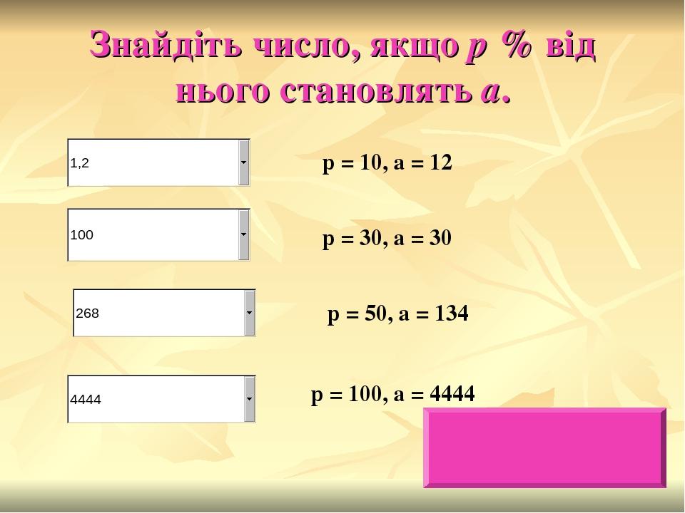 Знайдіть число, якщо р % від нього становлять а. р = 10, а = 12 р = 30, а = 30 р = 50, а = 134 р = 100, а = 4444