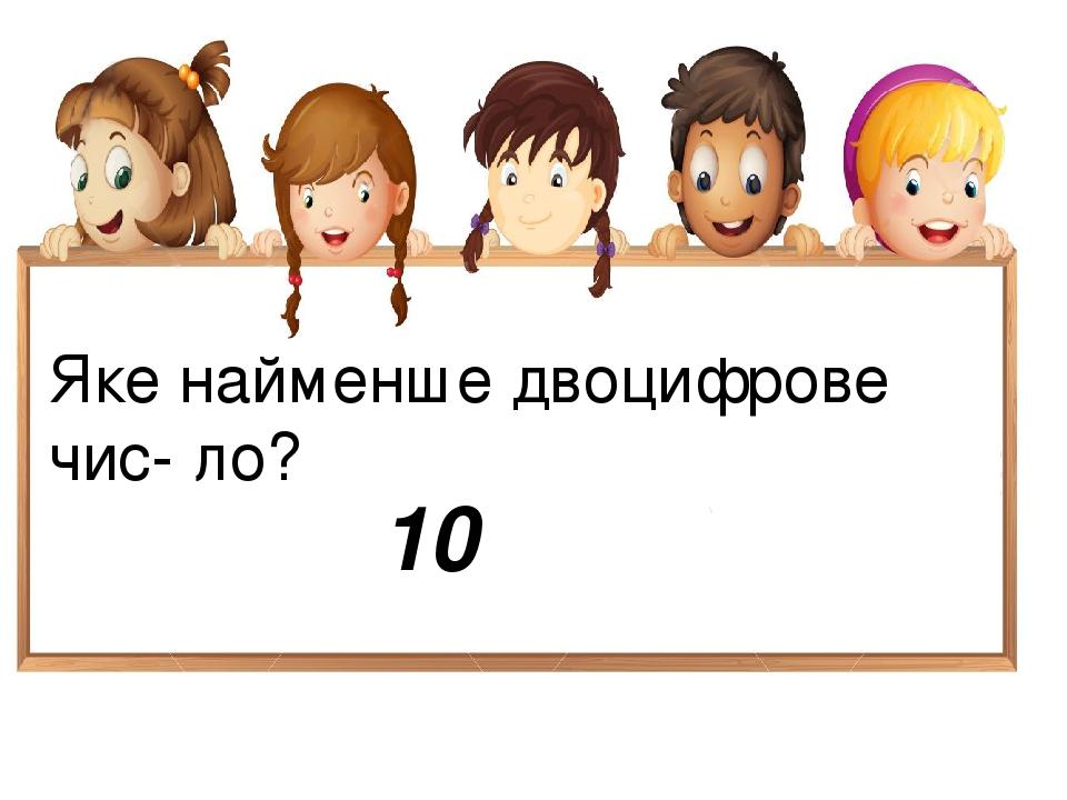 Яке найменше двоцифрове чис- ло? 10