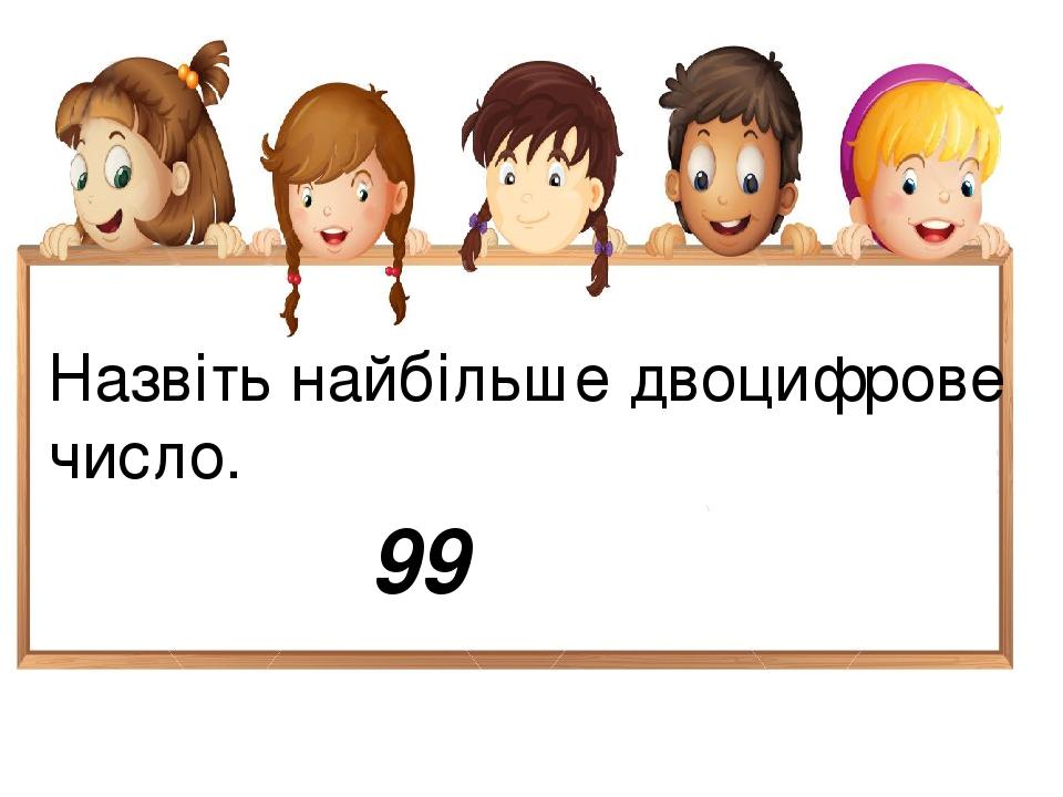 Назвіть найбільше двоцифрове число. 99
