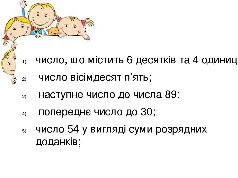 число, що містить 6 десятків та 4 одиниці; число вісімдесят п'ять; наступне число до числа 89; попереднє число до 30; число 54 у вигляді суми розря...