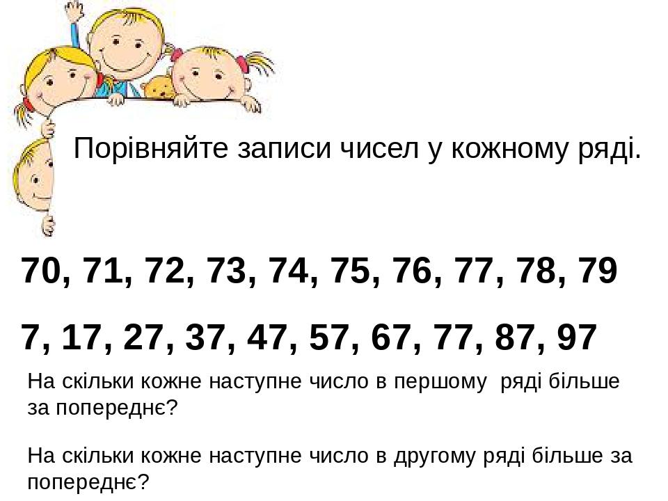 Порівняйте записи чисел у кожному ряді. 70, 71, 72, 73, 74, 75, 76, 77, 78, 79 7, 17, 27, 37, 47, 57, 67, 77, 87, 97 На скільки кожне наступне числ...