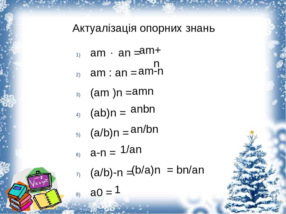 Актуалізація опорних знань am  an = am : an = (am )n = (ab)n = (a/b)n = a-n = (a/b)-n = a0 = am+n am-n amn anbn an/bn 1/an (b/a)n = bn/an 1