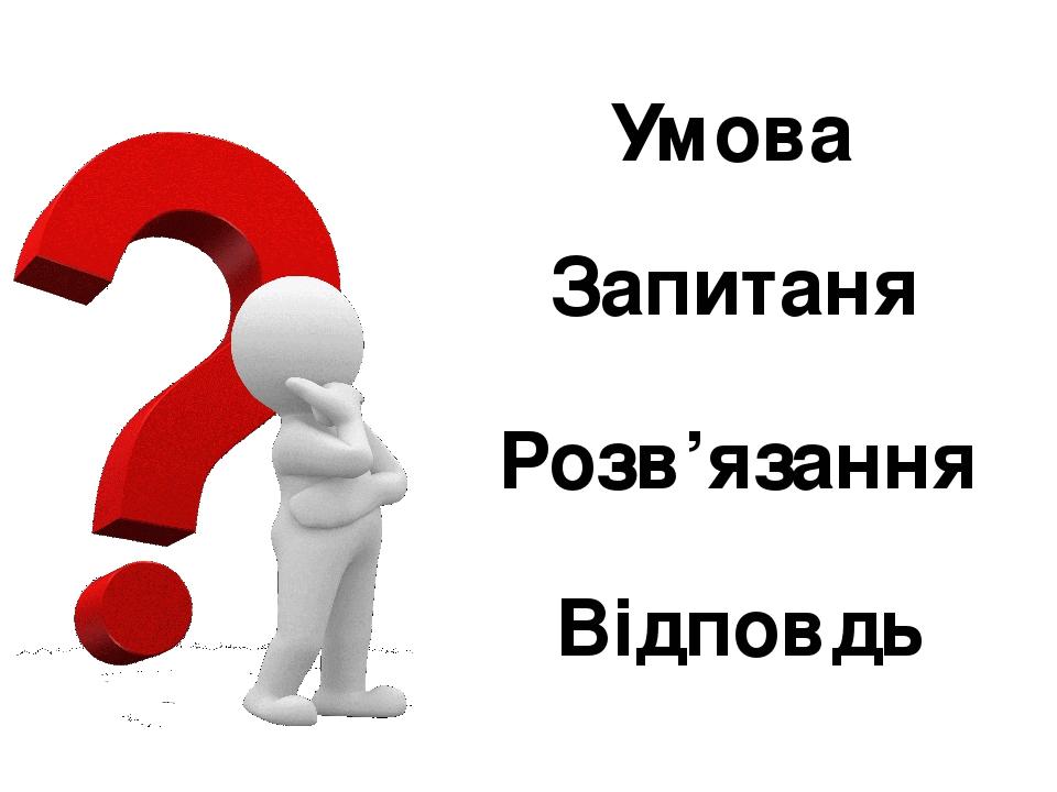 Умова Запитаня Розв'язання Відповдь