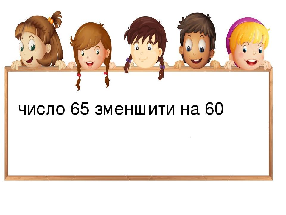 число 65 зменшити на 60