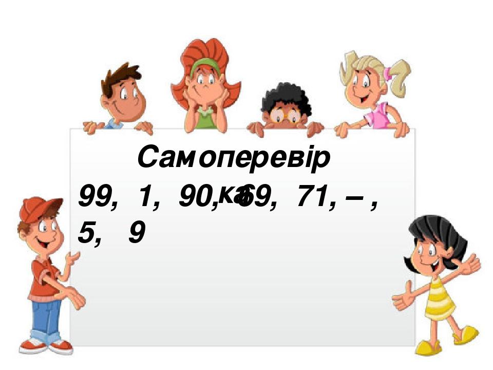 Самоперевірка 99, 1, 90, 69, 71, – , 5, 9