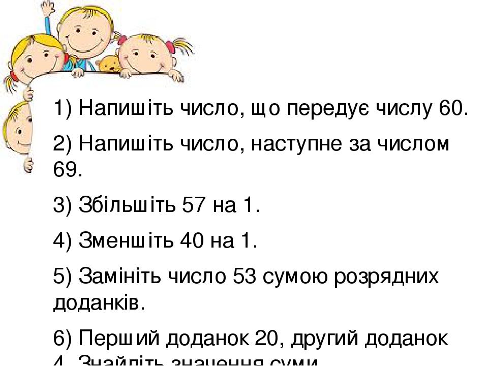 1) Напишіть число, що передує числу 60. 2) Напишіть число, наступне за числом 69. 3) Збільшіть 57 на 1. 4) Зменшіть 40 на 1. 5) Замініть число 53 с...